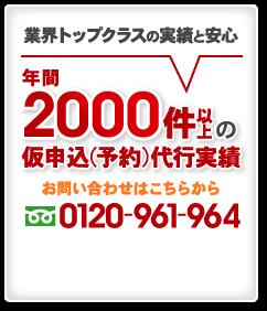 業界トップクラスの実績と安心 年間2000件以上の仮申込(予約)代行実績 お問い合わせはこちらから 0120-961-964