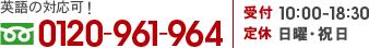 英語・中国語・タガログ語の対応可! フリーダイヤル0120-961-964 受付 10:00-18:30 定休 日曜・祝日